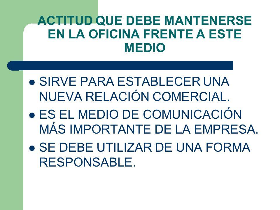 ACTITUD QUE DEBE MANTENERSE EN LA OFICINA FRENTE A ESTE MEDIO SIRVE PARA ESTABLECER UNA NUEVA RELACIÓN COMERCIAL. ES EL MEDIO DE COMUNICACIÓN MÁS IMPO