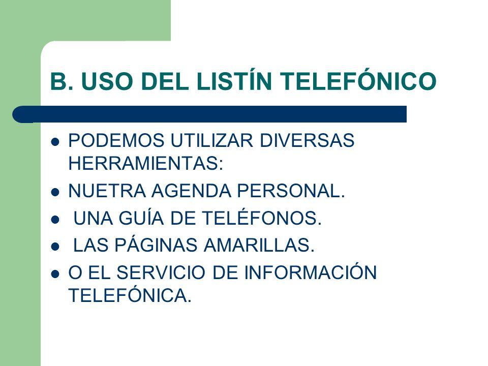 B. USO DEL LISTÍN TELEFÓNICO PODEMOS UTILIZAR DIVERSAS HERRAMIENTAS: NUETRA AGENDA PERSONAL. UNA GUÍA DE TELÉFONOS. LAS PÁGINAS AMARILLAS. O EL SERVIC
