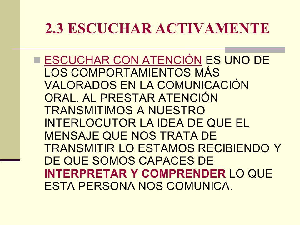 2.3 ESCUCHAR ACTIVAMENTE ESCUCHAR CON ATENCIÓN ES UNO DE LOS COMPORTAMIENTOS MÁS VALORADOS EN LA COMUNICACIÓN ORAL. AL PRESTAR ATENCIÓN TRANSMITIMOS A