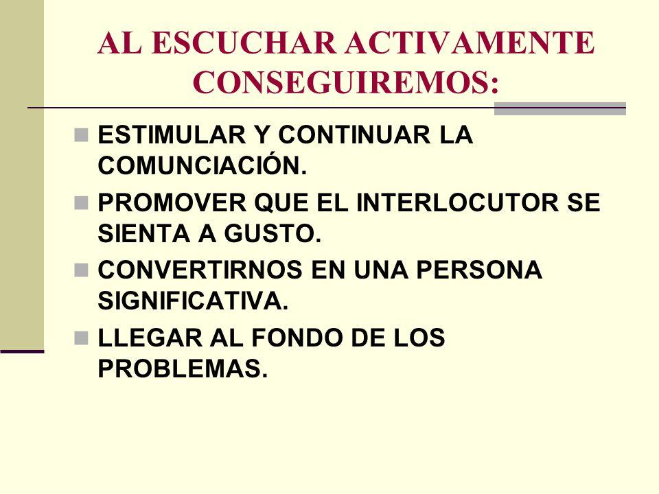 AL ESCUCHAR ACTIVAMENTE CONSEGUIREMOS: ESTIMULAR Y CONTINUAR LA COMUNCIACIÓN. PROMOVER QUE EL INTERLOCUTOR SE SIENTA A GUSTO. CONVERTIRNOS EN UNA PERS