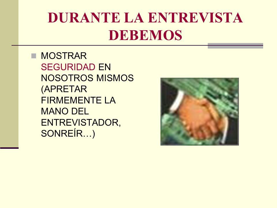 DURANTE LA ENTREVISTA DEBEMOS MOSTRAR SEGURIDAD EN NOSOTROS MISMOS (APRETAR FIRMEMENTE LA MANO DEL ENTREVISTADOR, SONREÍR…)