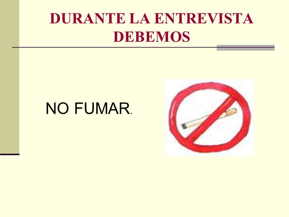 DURANTE LA ENTREVISTA DEBEMOS NO FUMAR.