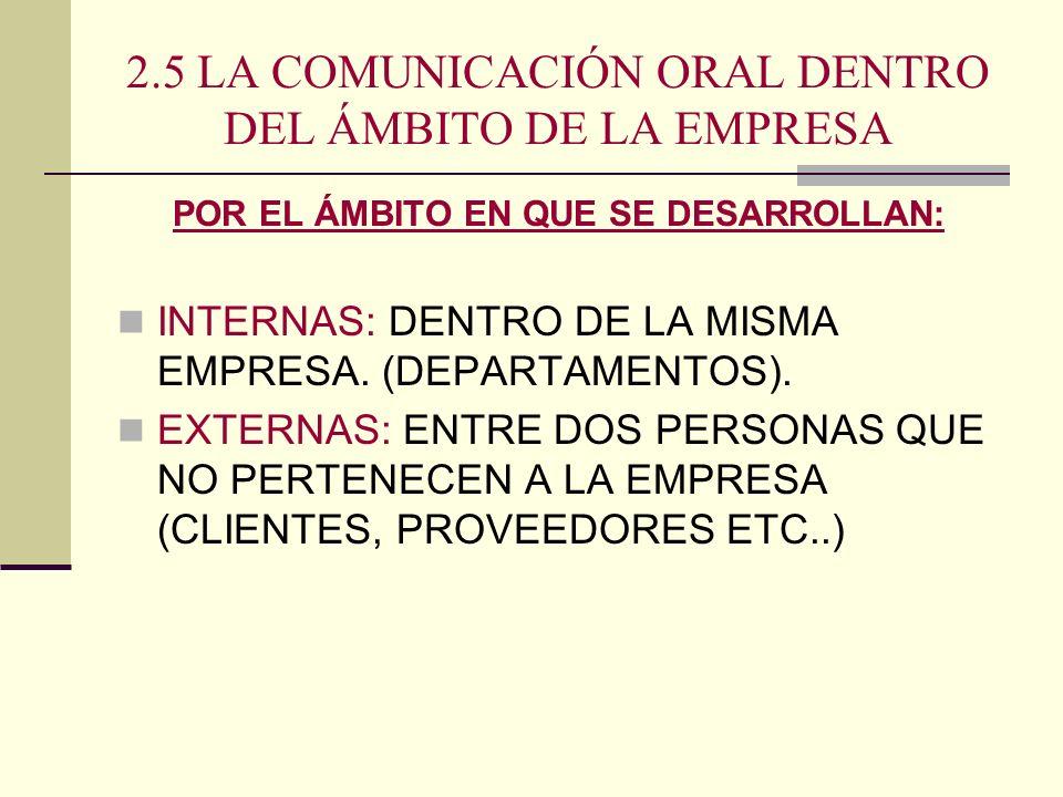 2.5 LA COMUNICACIÓN ORAL DENTRO DEL ÁMBITO DE LA EMPRESA POR EL ÁMBITO EN QUE SE DESARROLLAN: INTERNAS: DENTRO DE LA MISMA EMPRESA. (DEPARTAMENTOS). E