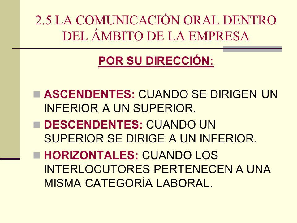 2.5 LA COMUNICACIÓN ORAL DENTRO DEL ÁMBITO DE LA EMPRESA POR SU DIRECCIÓN: ASCENDENTES: CUANDO SE DIRIGEN UN INFERIOR A UN SUPERIOR. DESCENDENTES: CUA