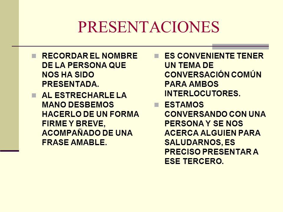 PRESENTACIONES RECORDAR EL NOMBRE DE LA PERSONA QUE NOS HA SIDO PRESENTADA. AL ESTRECHARLE LA MANO DESBEMOS HACERLO DE UN FORMA FIRME Y BREVE, ACOMPAÑ