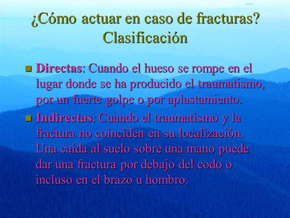 ¿Cómo actuar en caso de fracturas? Clasificación n Directas: Cuando el hueso se rompe en el lugar donde se ha producido el traumatismo, por un fuerte