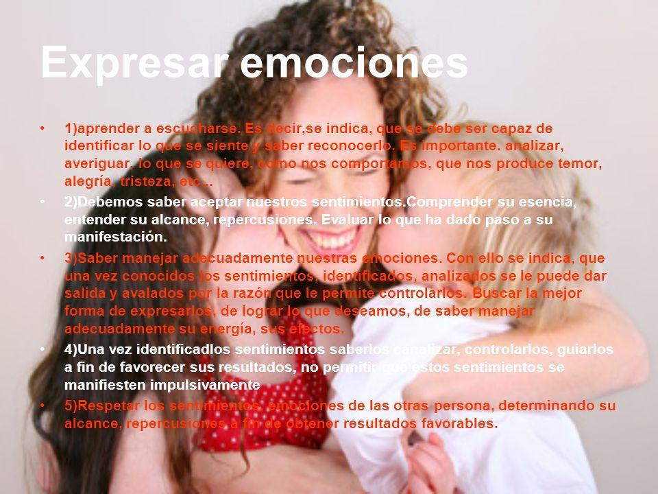 Expresar emociones 1)aprender a escucharse. Es decir,se indica, que se debe ser capaz de identificar lo que se siente y saber reconocerlo. Es importan