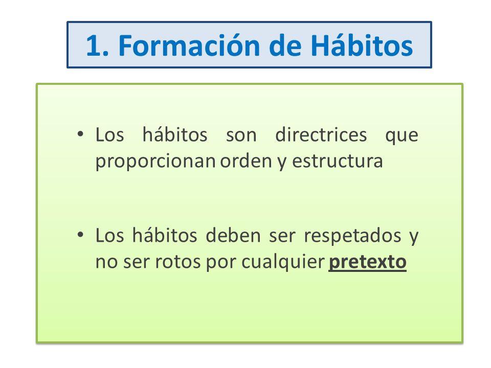 1. Formación de Hábitos Los hábitos son directrices que proporcionan orden y estructura Los hábitos deben ser respetados y no ser rotos por cualquier