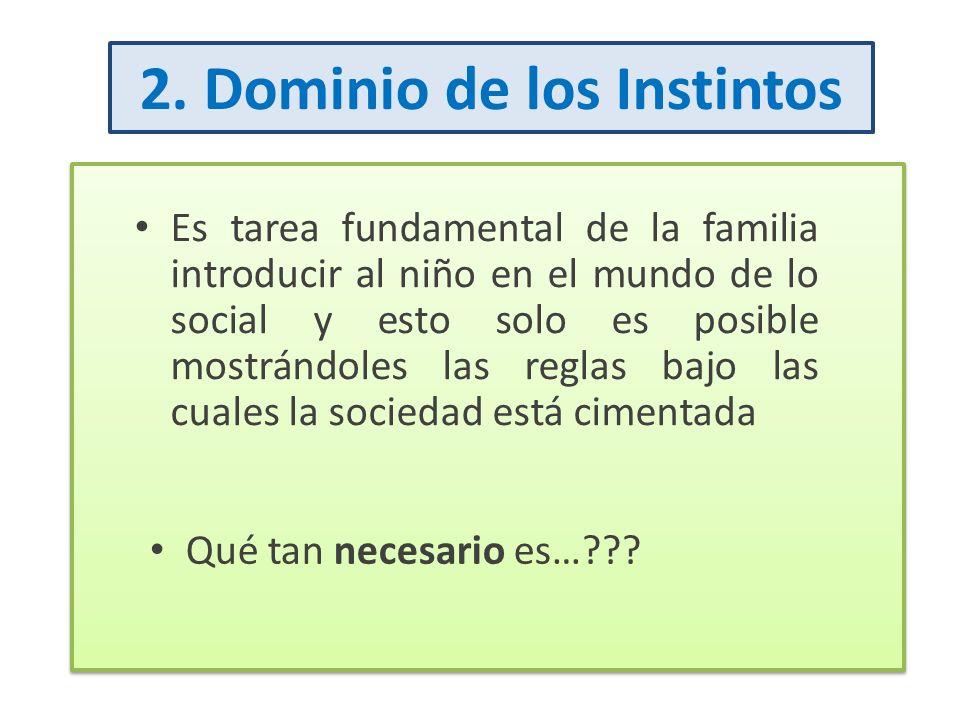 2. Dominio de los Instintos Es tarea fundamental de la familia introducir al niño en el mundo de lo social y esto solo es posible mostrándoles las reg