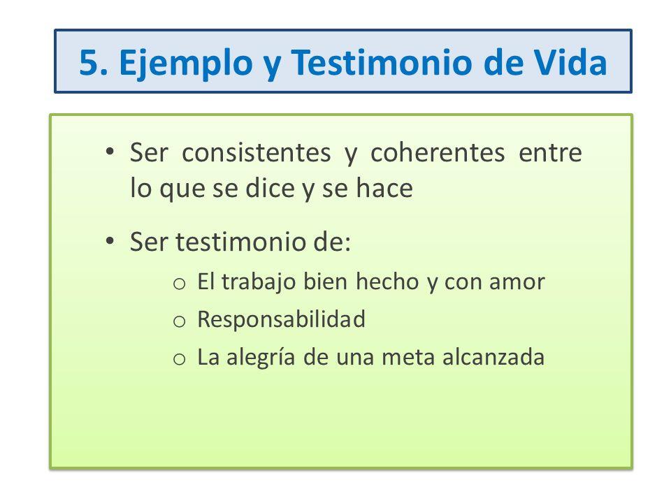 5. Ejemplo y Testimonio de Vida Ser consistentes y coherentes entre lo que se dice y se hace Ser testimonio de: o El trabajo bien hecho y con amor o R