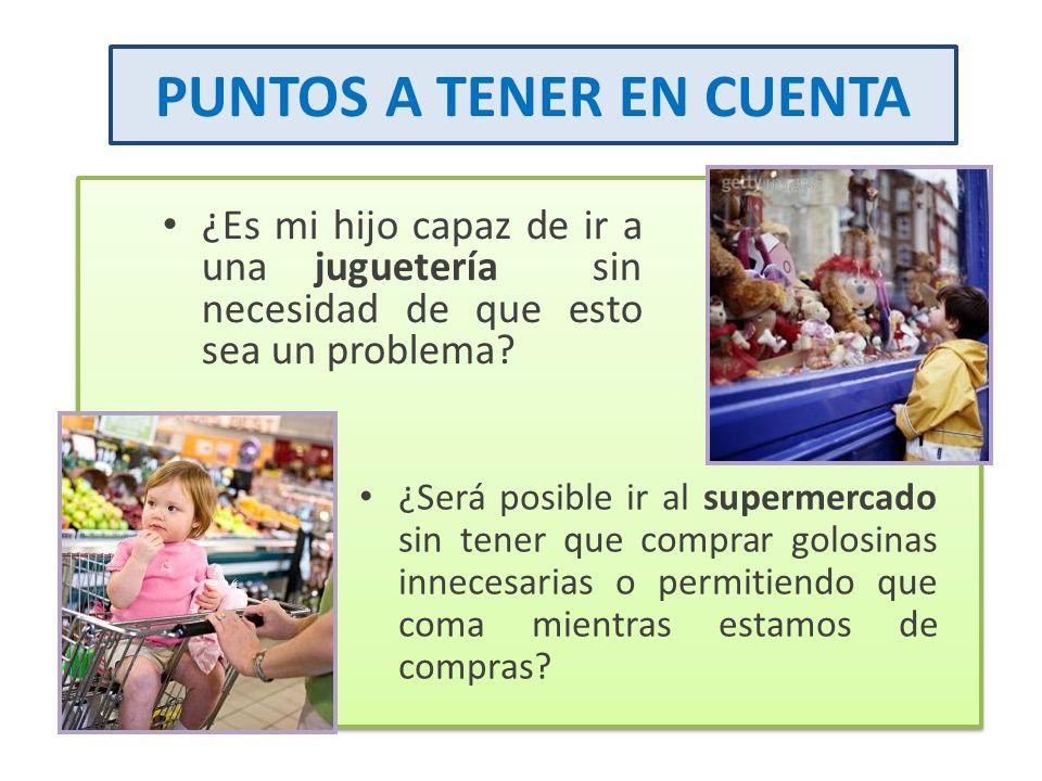 PUNTOS A TENER EN CUENTA ¿Es mi hijo capaz de ir a una juguetería sin necesidad de que esto sea un problema? ¿Será posible ir al supermercado sin tene