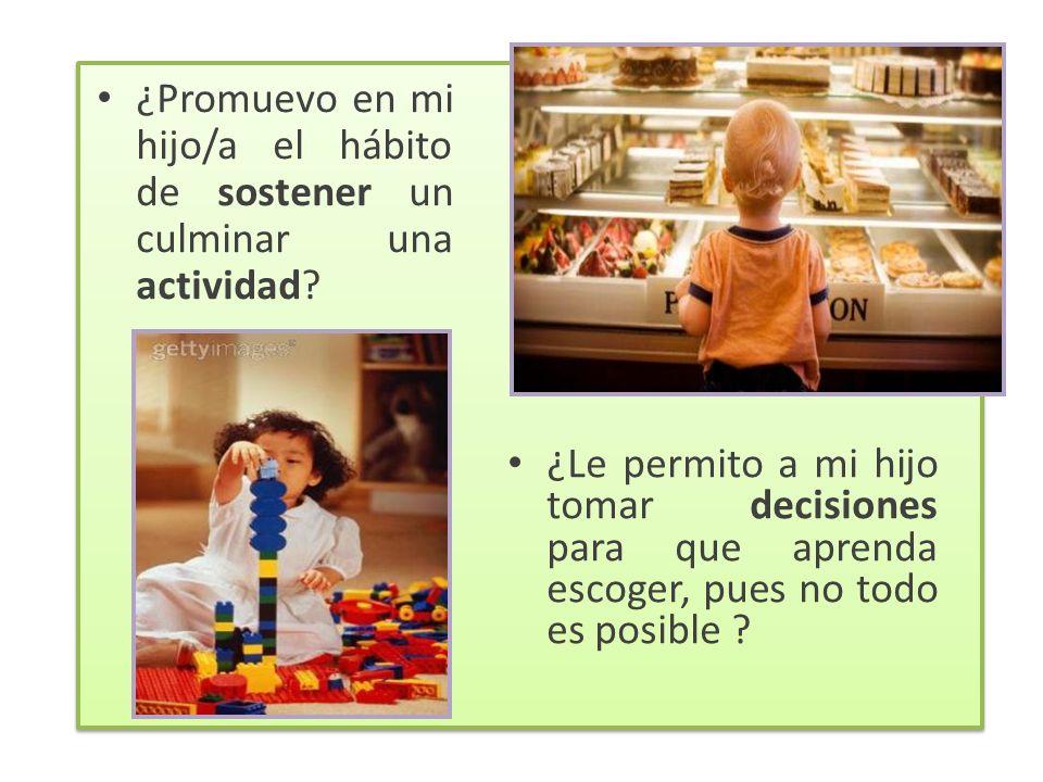 ¿Le permito a mi hijo tomar decisiones para que aprenda escoger, pues no todo es posible ? ¿Promuevo en mi hijo/a el hábito de sostener un culminar un