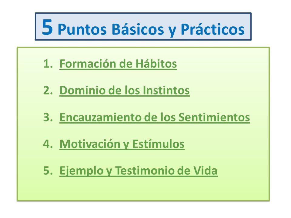 5 Puntos Básicos y Prácticos 1.Formación de Hábitos 2.Dominio de los Instintos 3.Encauzamiento de los Sentimientos 4.Motivación y Estímulos 5.Ejemplo