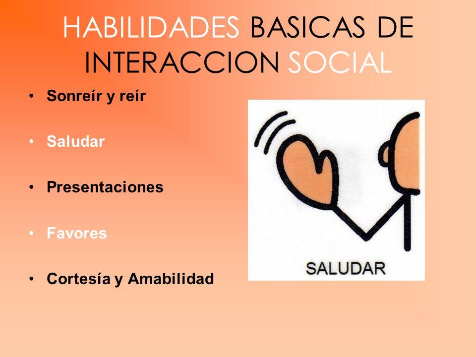HABILIDADES BASICAS DE INTERACCION SOCIAL Sonreír y reír Saludar Presentaciones Favores Cortesía y Amabilidad