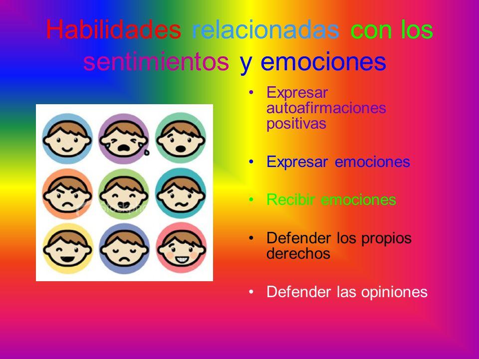 Habilidades relacionadas con los sentimientos y emociones Expresar autoafirmaciones positivas Expresar emociones Recibir emociones Defender los propio