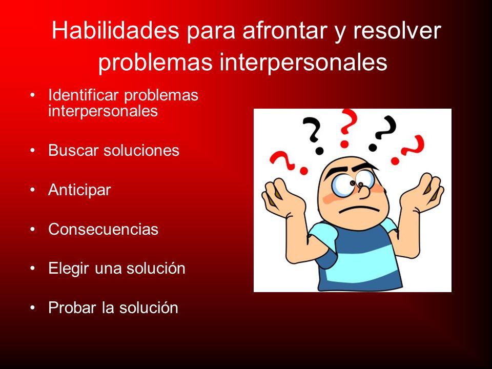 Habilidades para afrontar y resolver problemas interpersonales Identificar problemas interpersonales Buscar soluciones Anticipar Consecuencias Elegir