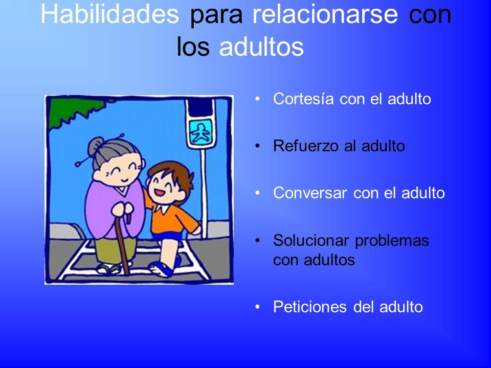 Habilidades para relacionarse con los adultos Cortesía con el adulto Refuerzo al adulto Conversar con el adulto Solucionar problemas con adultos Petic