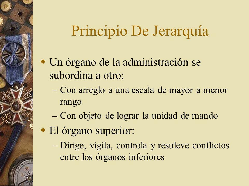 Principio De Jerarquía Un órgano de la administración se subordina a otro: – Con arreglo a una escala de mayor a menor rango – Con objeto de lograr la