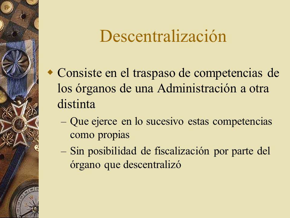 Descentralización Consiste en el traspaso de competencias de los órganos de una Administración a otra distinta – Que ejerce en lo sucesivo estas compe