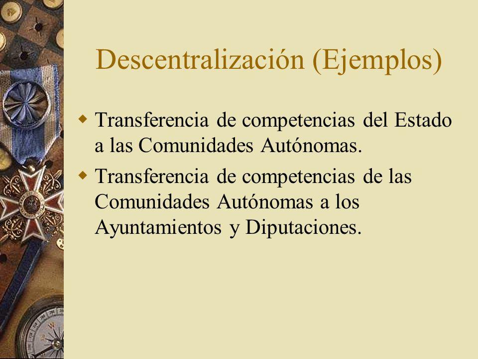 Descentralización (Ejemplos) Transferencia de competencias del Estado a las Comunidades Autónomas. Transferencia de competencias de las Comunidades Au
