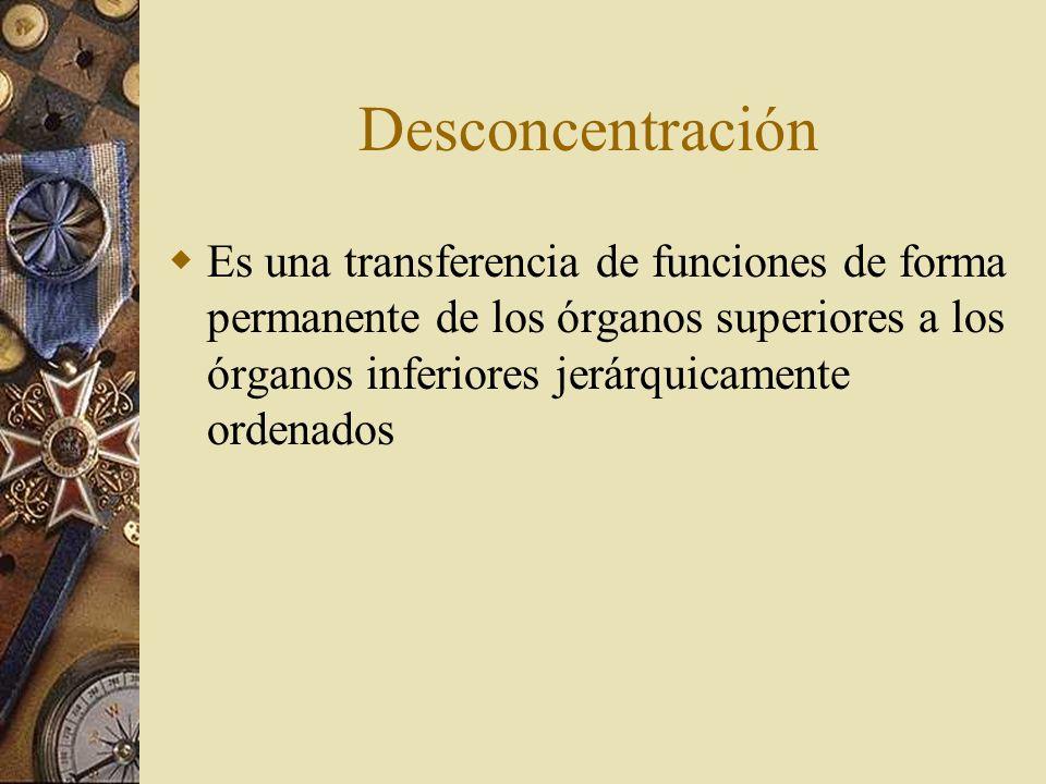 Desconcentración Es una transferencia de funciones de forma permanente de los órganos superiores a los órganos inferiores jerárquicamente ordenados