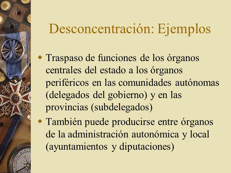 Desconcentración: Ejemplos Traspaso de funciones de los órganos centrales del estado a los órganos periféricos en las comunidades autónomas (delegados