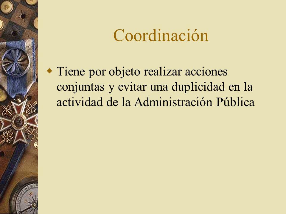 Coordinación Tiene por objeto realizar acciones conjuntas y evitar una duplicidad en la actividad de la Administración Pública