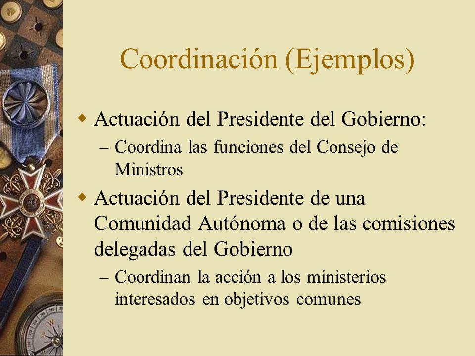 Coordinación (Ejemplos) Actuación del Presidente del Gobierno: – Coordina las funciones del Consejo de Ministros Actuación del Presidente de una Comun