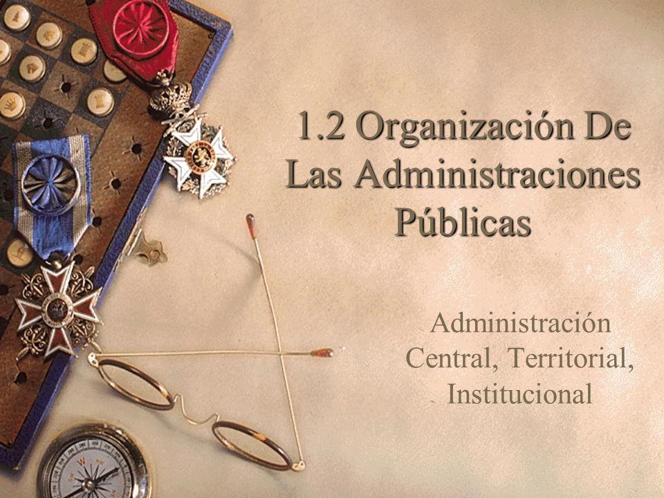 1.2 Organización De Las Administraciones Públicas Administración Central, Territorial, Institucional