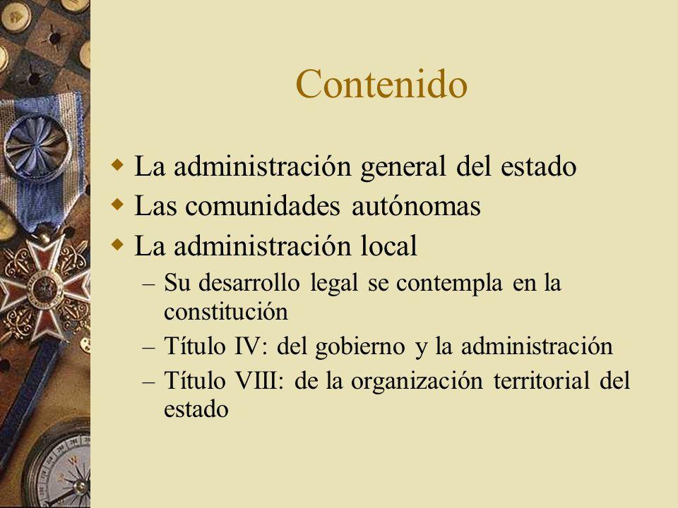 Contenido La administración general del estado Las comunidades autónomas La administración local – Su desarrollo legal se contempla en la constitución