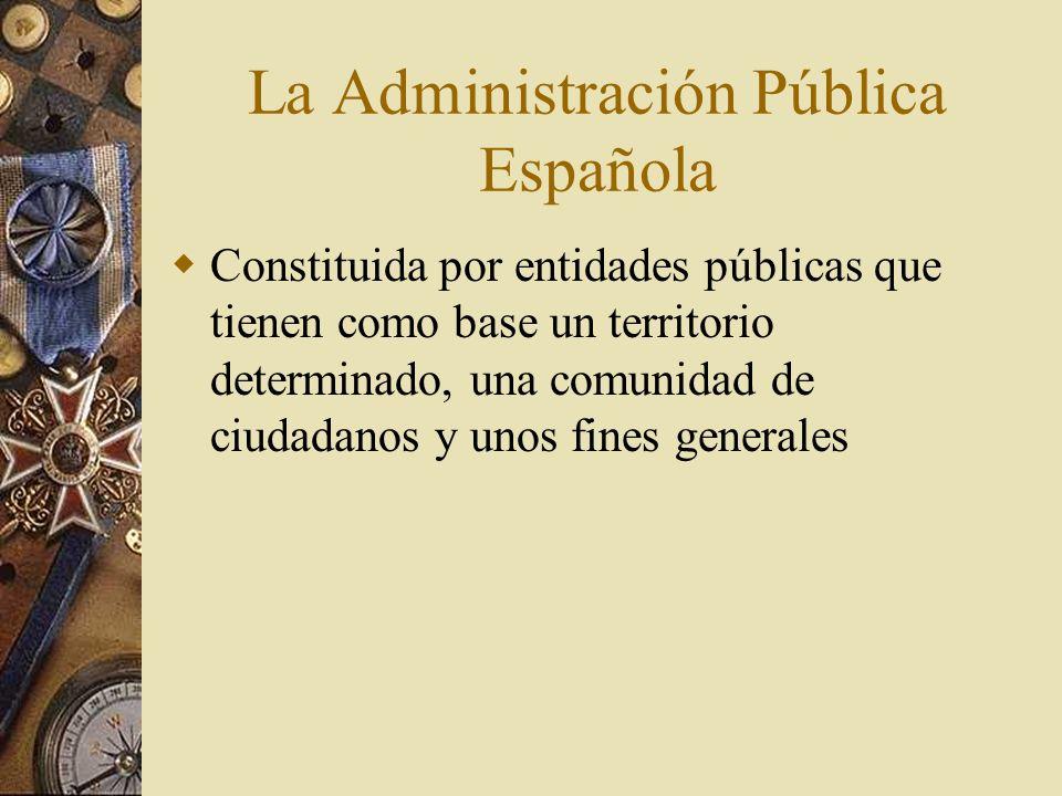 La Administración Pública Española Constituida por entidades públicas que tienen como base un territorio determinado, una comunidad de ciudadanos y un