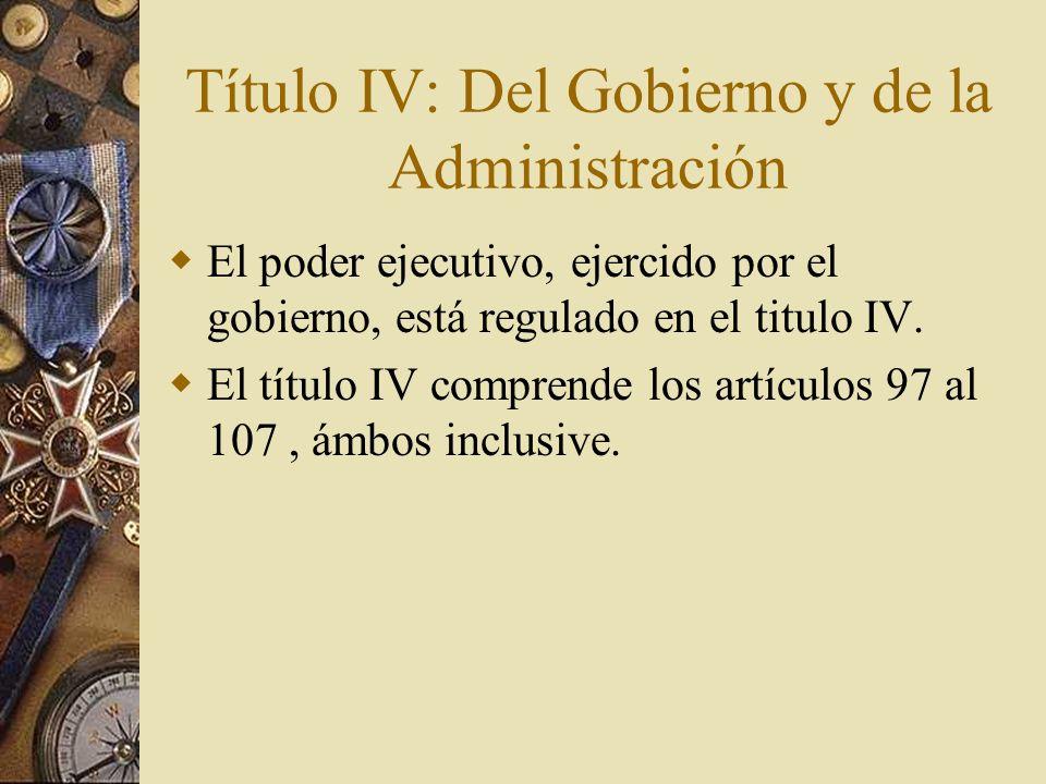 Título IV: Del Gobierno y de la Administración El poder ejecutivo, ejercido por el gobierno, está regulado en el titulo IV. El título IV comprende los