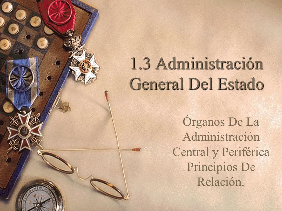 1.3 Administración General Del Estado Órganos De La Administración Central y Periférica Principios De Relación.