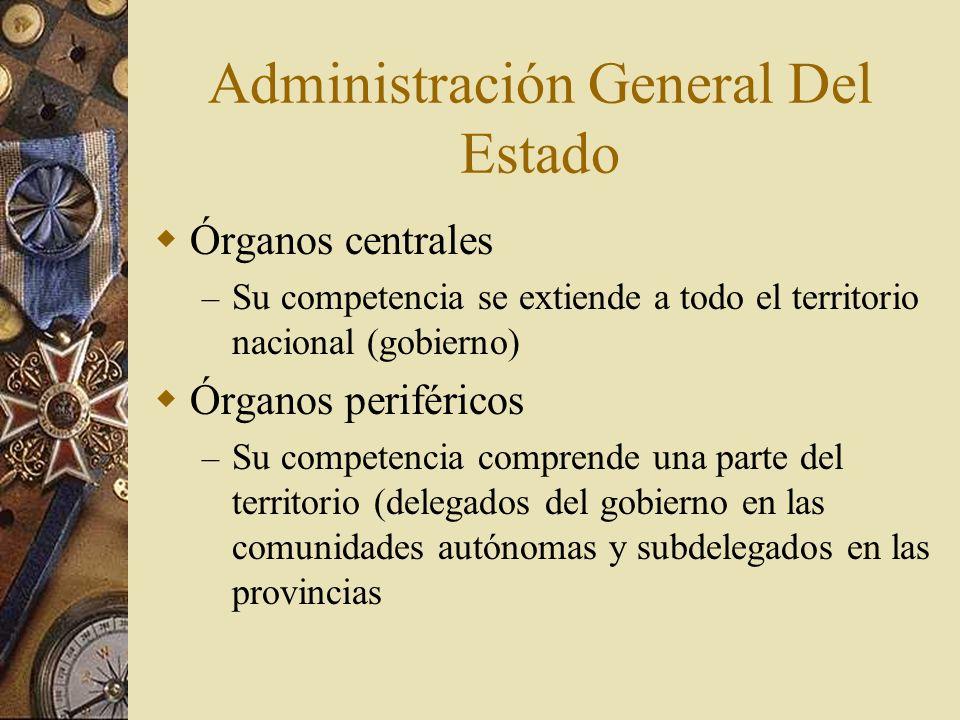 Administración General Del Estado Órganos centrales – Su competencia se extiende a todo el territorio nacional (gobierno) Órganos periféricos – Su com