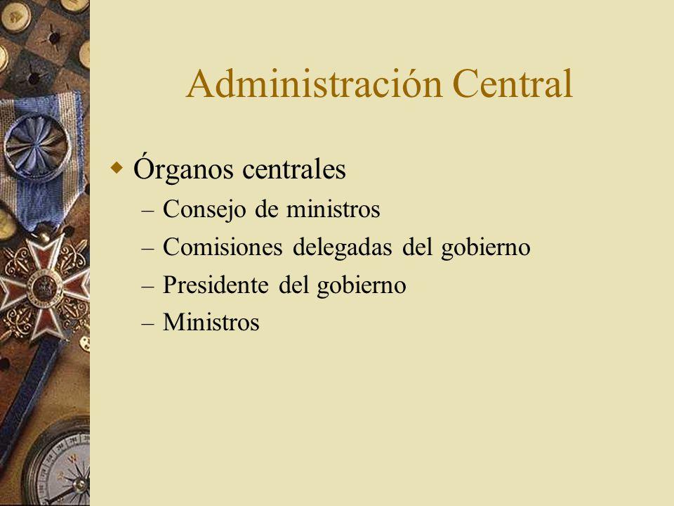 Administración Central Órganos centrales – Consejo de ministros – Comisiones delegadas del gobierno – Presidente del gobierno – Ministros