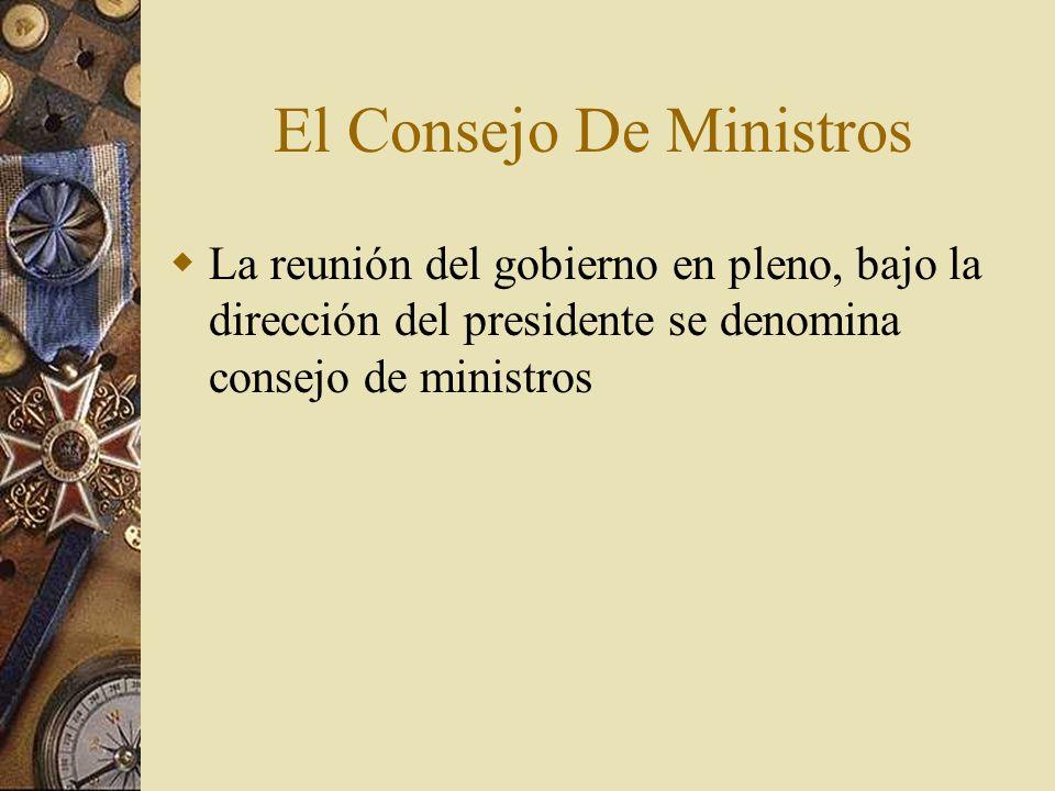 El Consejo De Ministros La reunión del gobierno en pleno, bajo la dirección del presidente se denomina consejo de ministros