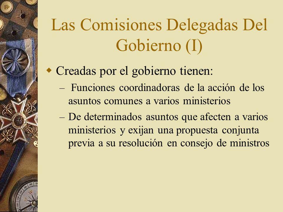 Las Comisiones Delegadas Del Gobierno (I) Creadas por el gobierno tienen: – Funciones coordinadoras de la acción de los asuntos comunes a varios minis
