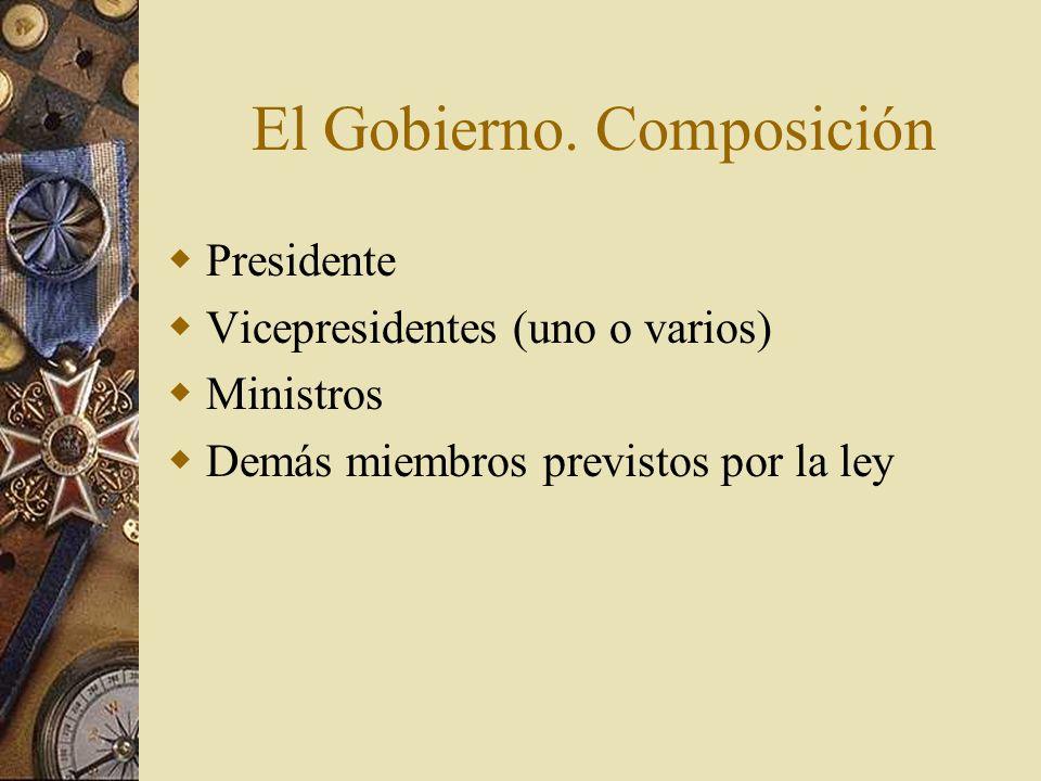 El Gobierno. Composición Presidente Vicepresidentes (uno o varios) Ministros Demás miembros previstos por la ley