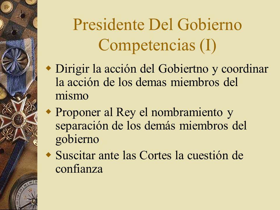 Presidente Del Gobierno Competencias (I) Dirigir la acción del Gobiertno y coordinar la acción de los demas miembros del mismo Proponer al Rey el nomb