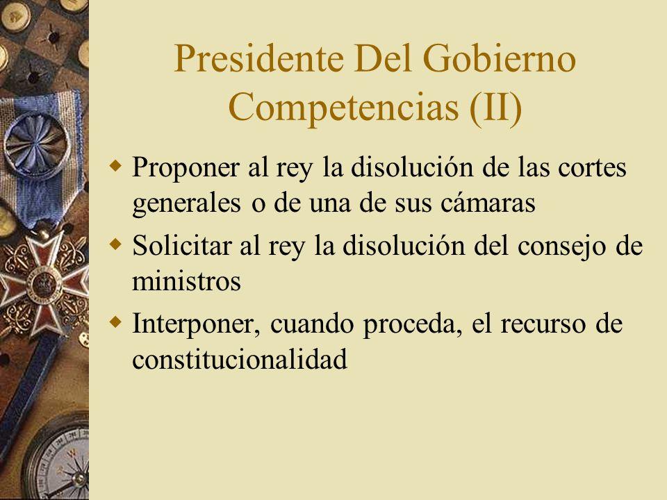 Presidente Del Gobierno Competencias (II) Proponer al rey la disolución de las cortes generales o de una de sus cámaras Solicitar al rey la disolución