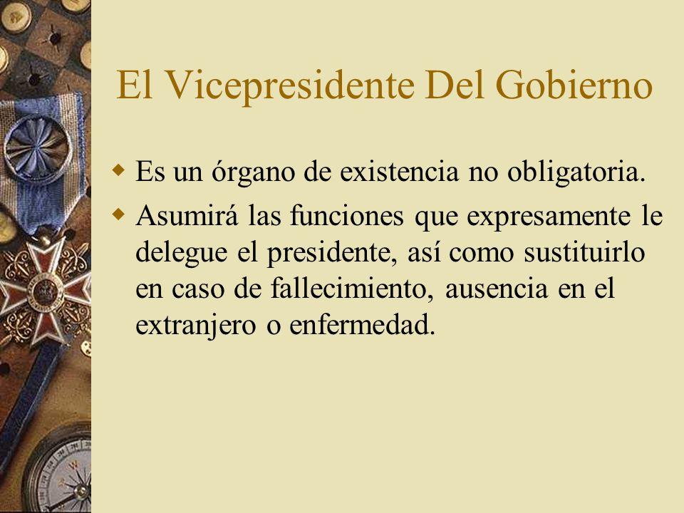 El Vicepresidente Del Gobierno Es un órgano de existencia no obligatoria. Asumirá las funciones que expresamente le delegue el presidente, así como su