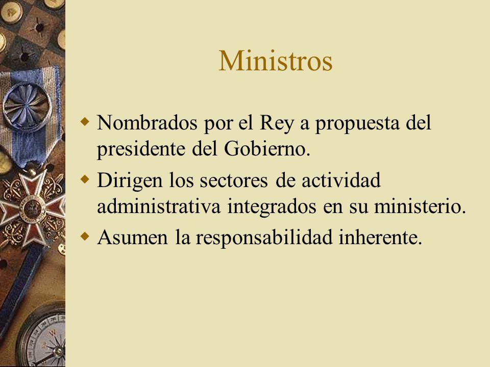 Ministros Nombrados por el Rey a propuesta del presidente del Gobierno. Dirigen los sectores de actividad administrativa integrados en su ministerio.