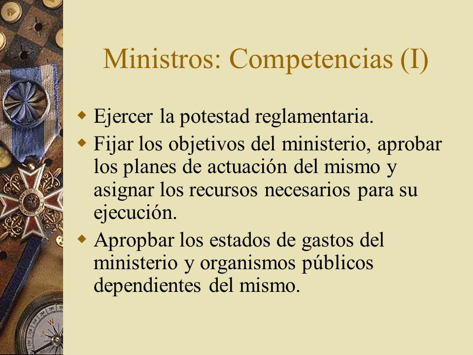 Ministros: Competencias (I) Ejercer la potestad reglamentaria. Fijar los objetivos del ministerio, aprobar los planes de actuación del mismo y asignar