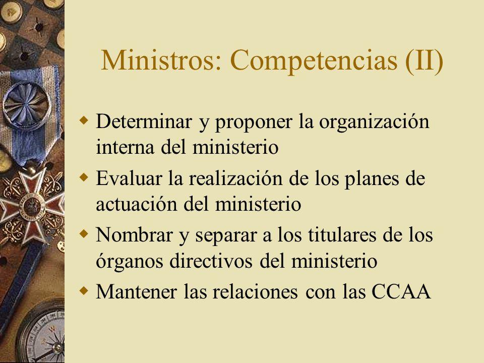 Ministros: Competencias (II) Determinar y proponer la organización interna del ministerio Evaluar la realización de los planes de actuación del minist