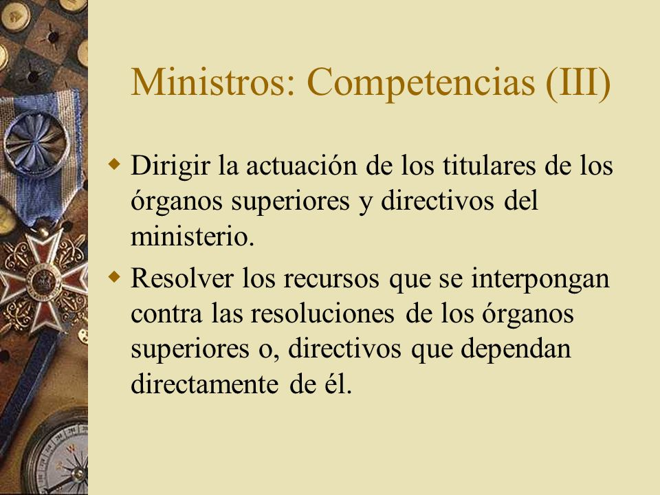 Ministros: Competencias (III) Dirigir la actuación de los titulares de los órganos superiores y directivos del ministerio. Resolver los recursos que s