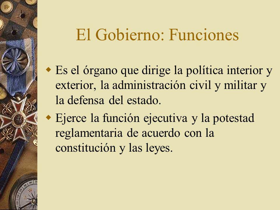 El Gobierno: Funciones Es el órgano que dirige la política interior y exterior, la administración civil y militar y la defensa del estado. Ejerce la f