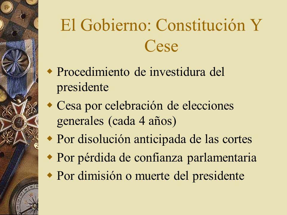 El Gobierno: Constitución Y Cese Procedimiento de investidura del presidente Cesa por celebración de elecciones generales (cada 4 años) Por disolución