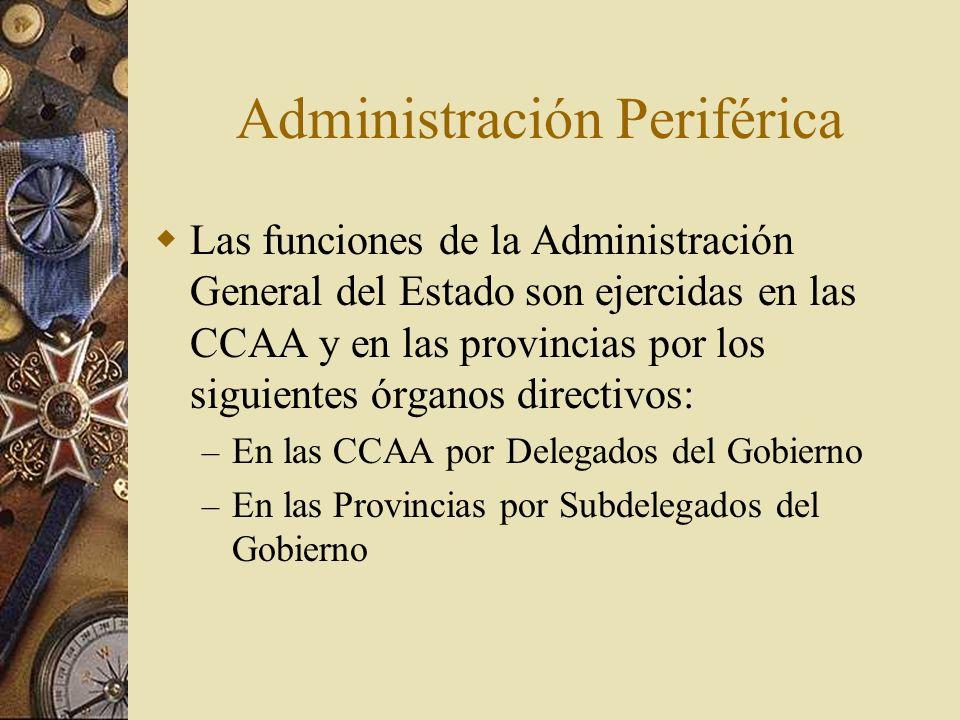 Administración Periférica Las funciones de la Administración General del Estado son ejercidas en las CCAA y en las provincias por los siguientes órgan