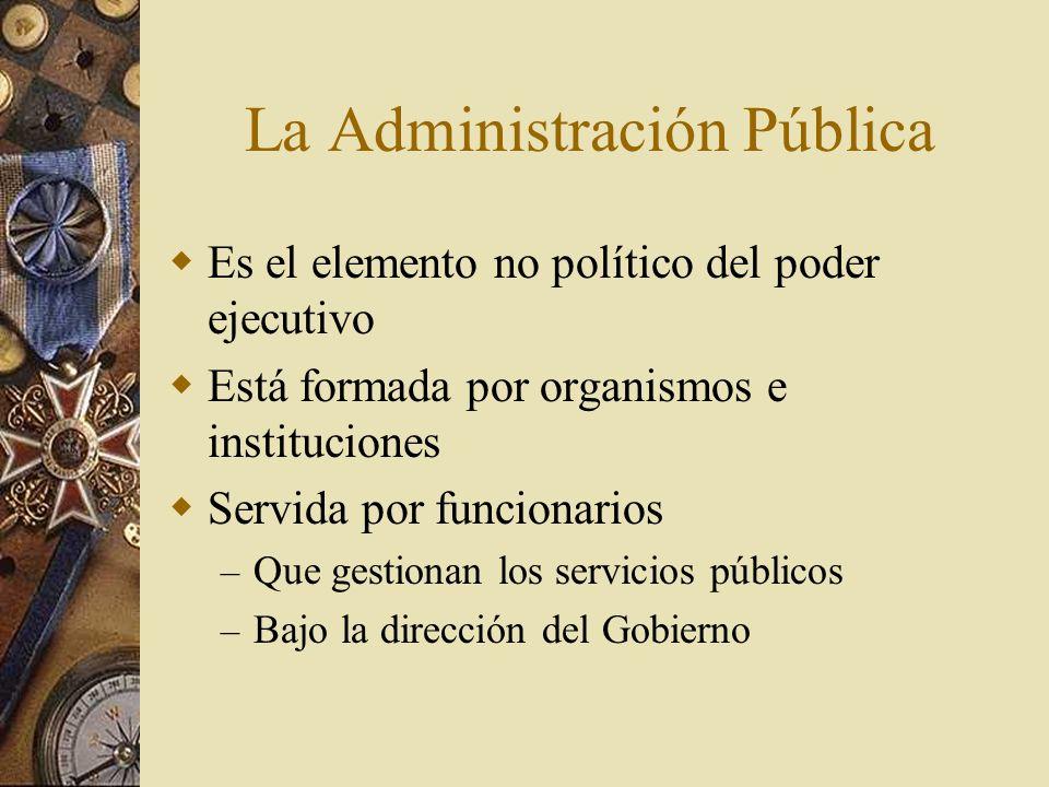 La Administración Pública Es el elemento no político del poder ejecutivo Está formada por organismos e instituciones Servida por funcionarios – Que ge