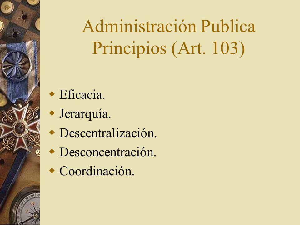 Administración Publica Principios (Art. 103) Eficacia. Jerarquía. Descentralización. Desconcentración. Coordinación.